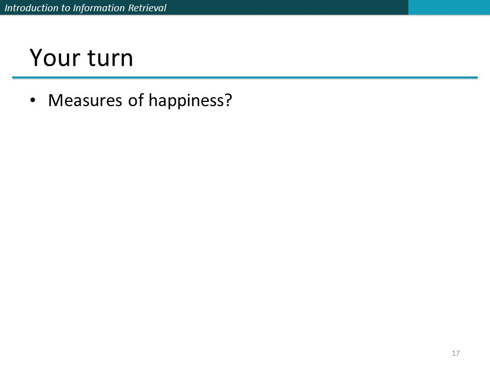 Introduction to Information Retrieval Your turn Measures of happiness 17