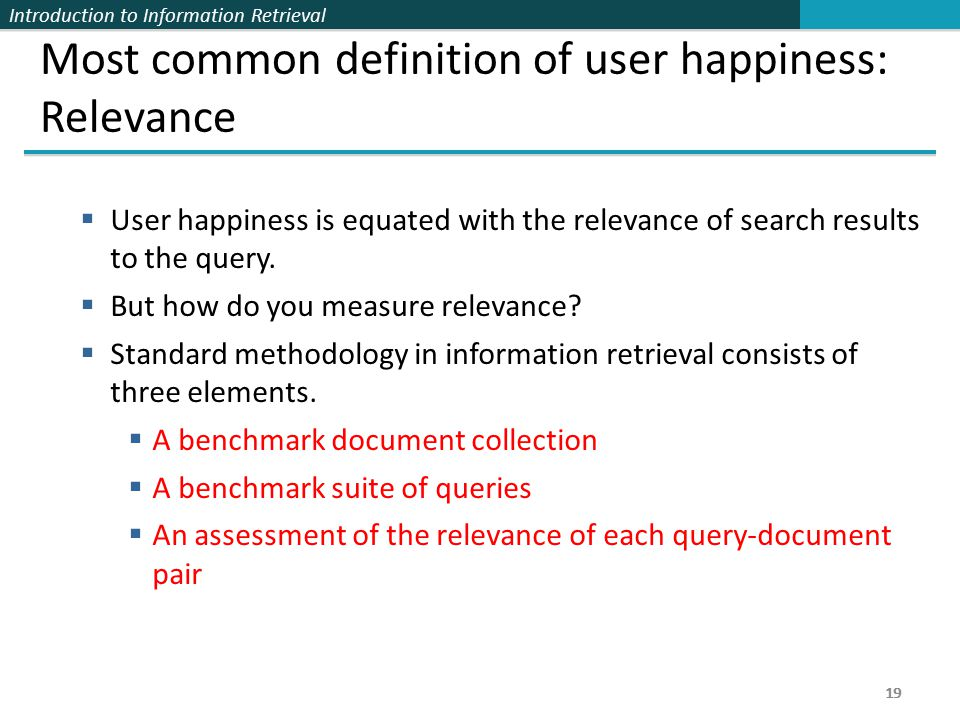 Introduction to Information Retrieval 19 Most common definition of user happiness: Relevance  User happiness is equated with the relevance of search results to the query.