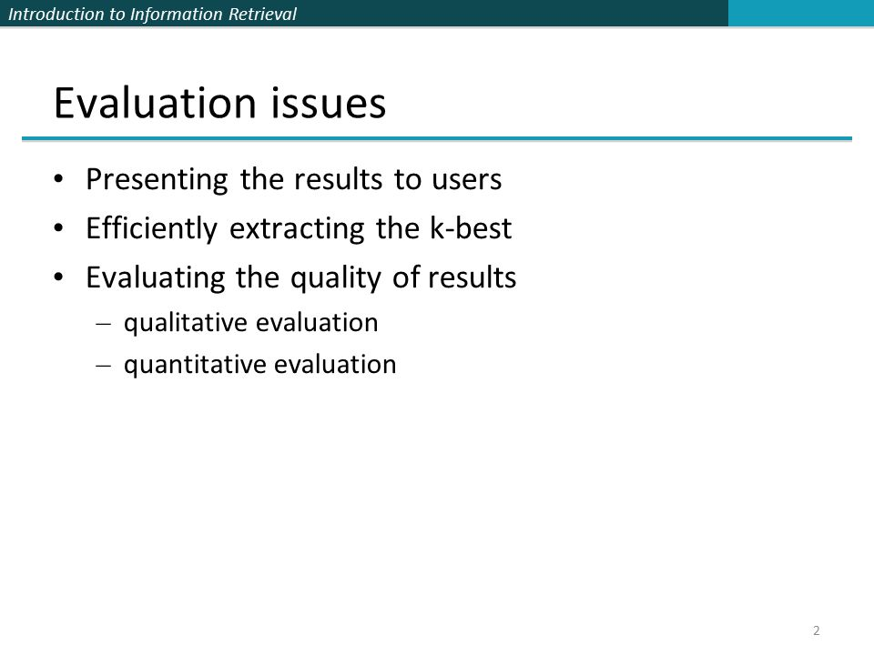 Introduction to Information Retrieval Evaluation issues Presenting the results to users Efficiently extracting the k-best Evaluating the quality of results – qualitative evaluation – quantitative evaluation 2