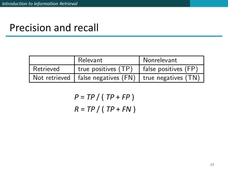 Introduction to Information Retrieval 23 Precision and recall P = TP / ( TP + FP ) R = TP / ( TP + FN ) 23