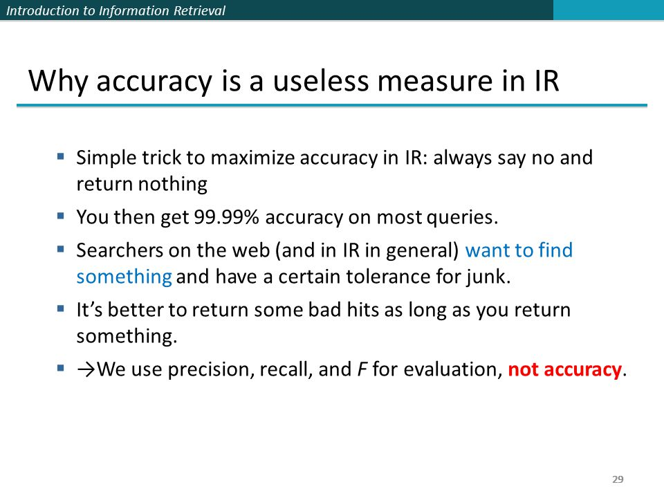 Introduction to Information Retrieval 29 Why accuracy is a useless measure in IR  Simple trick to maximize accuracy in IR: always say no and return nothing  You then get 99.99% accuracy on most queries.
