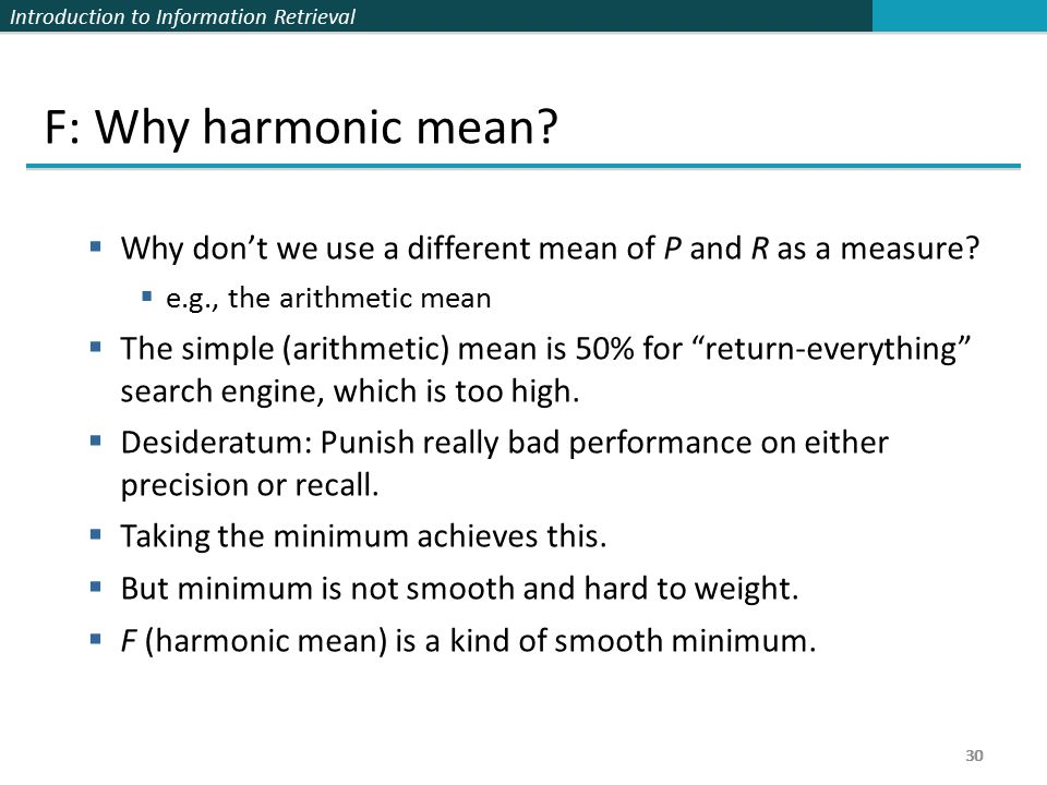 Introduction to Information Retrieval 30 F: Why harmonic mean.