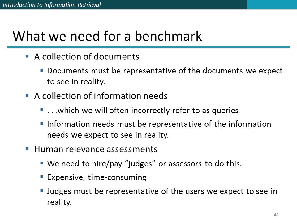 Introduction to Information Retrieval 41 What we need for a benchmark  A collection of documents  Documents must be representative of the documents we expect to see in reality.