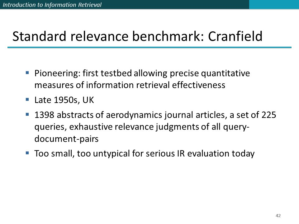 Introduction to Information Retrieval 42 Standard relevance benchmark: Cranfield  Pioneering: first testbed allowing precise quantitative measures of information retrieval effectiveness  Late 1950s, UK  1398 abstracts of aerodynamics journal articles, a set of 225 queries, exhaustive relevance judgments of all query- document-pairs  Too small, too untypical for serious IR evaluation today 42