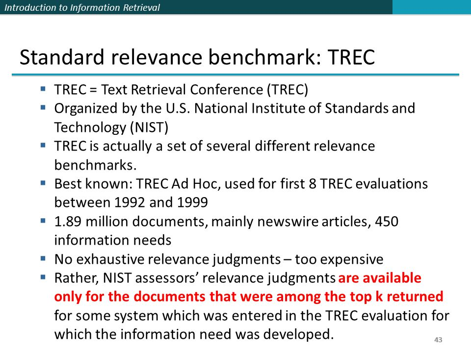 Introduction to Information Retrieval 43 Standard relevance benchmark: TREC  TREC = Text Retrieval Conference (TREC)  Organized by the U.S.