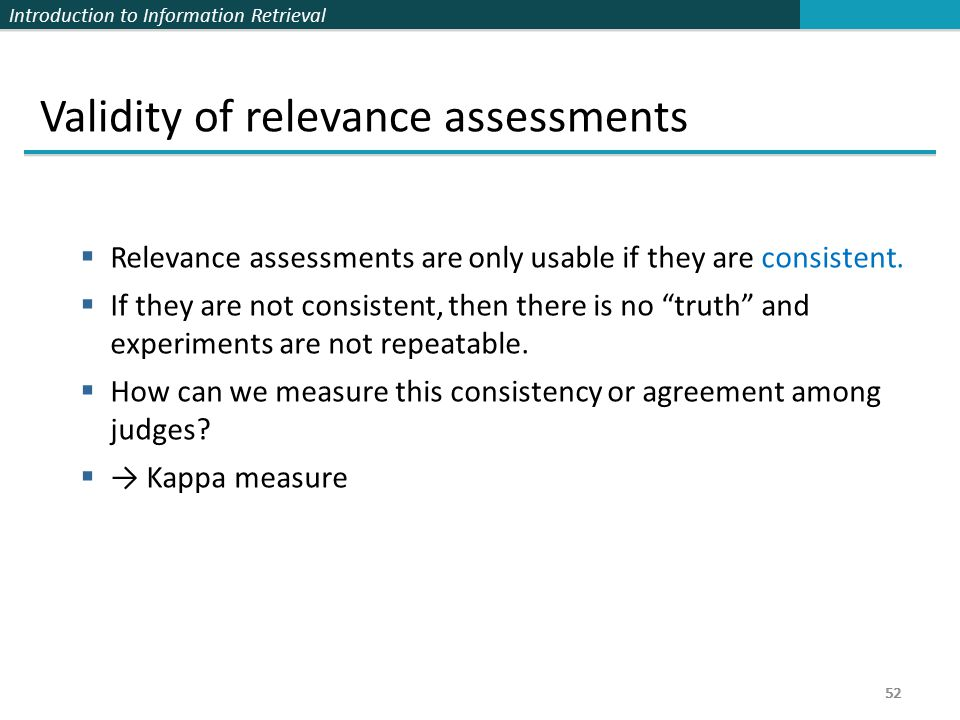 Introduction to Information Retrieval 52 Validity of relevance assessments  Relevance assessments are only usable if they are consistent.