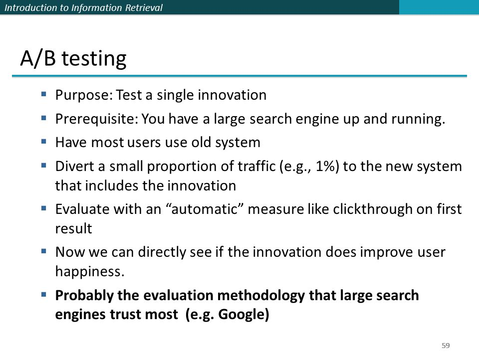 Introduction to Information Retrieval 59 A/B testing  Purpose: Test a single innovation  Prerequisite: You have a large search engine up and running.