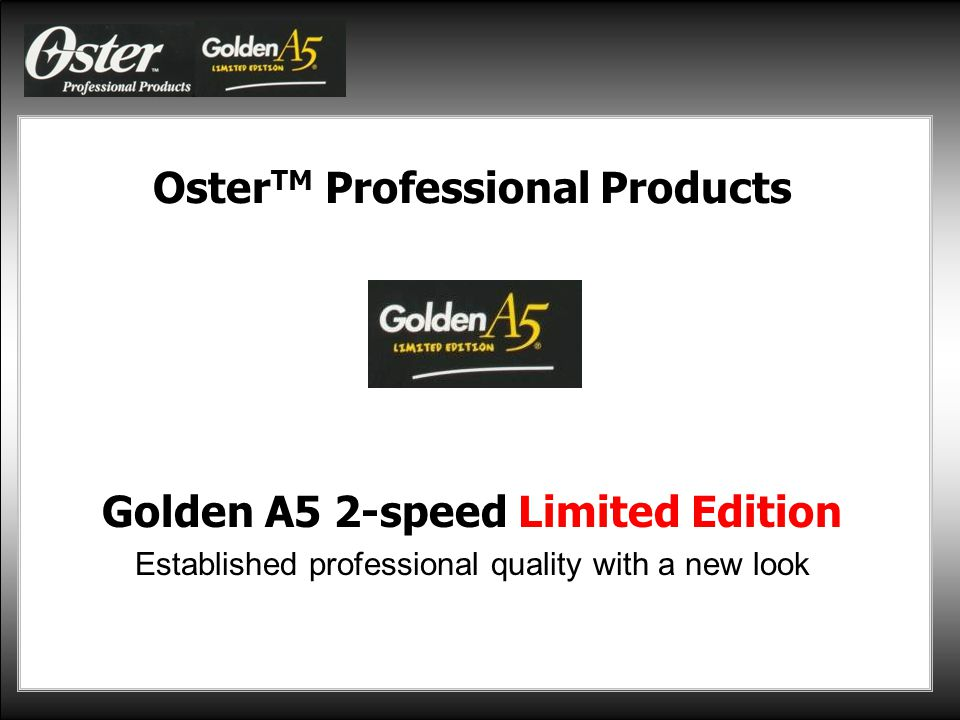 General Information Oster TM Professional Products is introducing the popular Golden A5 2-speed clipper with a new fashionable look as a Limited Edition in silver and pink.