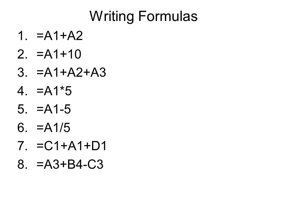 Writing Formulas 1.=A1+A2 2.=A1+10 3.=A1+A2+A3 4.=A1*5 5.=A1-5 6.=A1/5 7.=C1+A1+D1 8.=A3+B4-C3