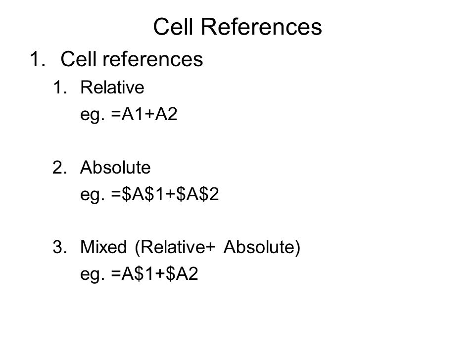 Cell References 1.Cell references 1.Relative eg. =A1+A2 2.Absolute eg.
