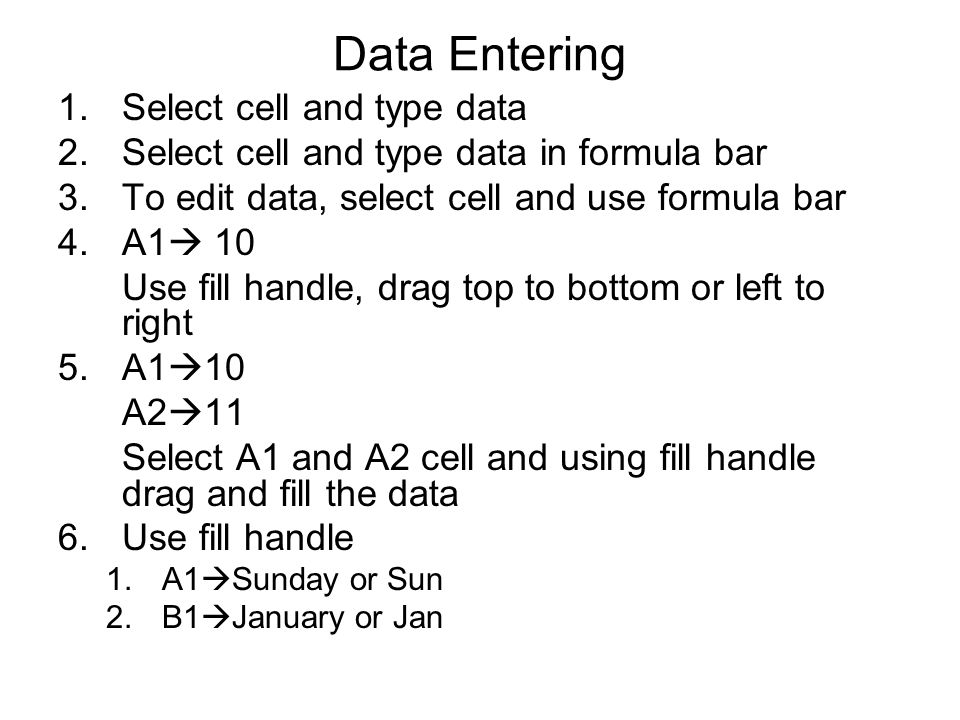 Data Entering 1.Select cell and type data 2.Select cell and type data in formula bar 3.To edit data, select cell and use formula bar 4.A1  10 Use fill handle, drag top to bottom or left to right 5.A1  10 A2  11 Select A1 and A2 cell and using fill handle drag and fill the data 6.Use fill handle 1.A1  Sunday or Sun 2.B1  January or Jan
