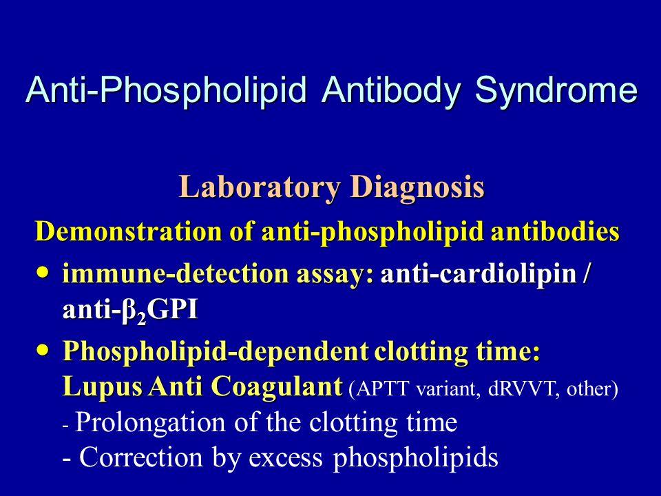 Anti-Phospholipid Antibody Syndrome Laboratory Diagnosis Demonstration of anti-phospholipid antibodies immune-detection assay: anti-cardiolipin / anti-β 2 GPI immune-detection assay: anti-cardiolipin / anti-β 2 GPI Phospholipid-dependent clotting time: Lupus Anti Coagulant Phospholipid-dependent clotting time: Lupus Anti Coagulant (APTT variant, dRVVT, other) - Prolongation of the clotting time - Correction by excess phospholipids