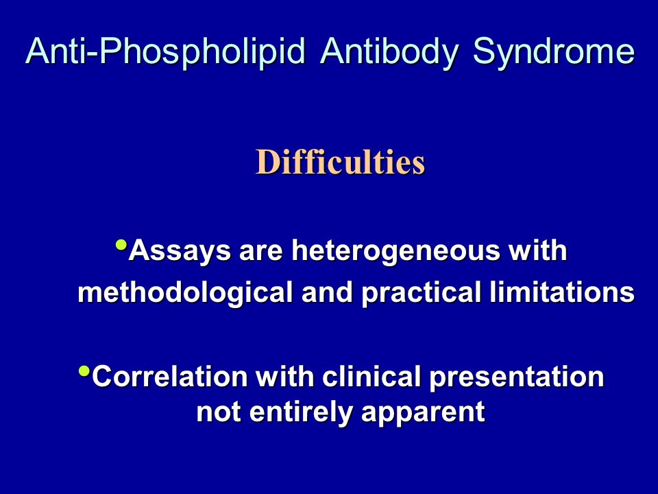 Anti-Phospholipid Antibody Syndrome Difficulties Assays are heterogeneous with Assays are heterogeneous with methodological and practical limitations methodological and practical limitations Correlation with clinical presentation not entirely apparent Correlation with clinical presentation not entirely apparent