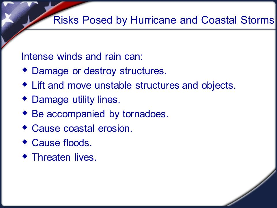 Risks Posed by Hurricane and Coastal Storms Intense winds and rain can:  Damage or destroy structures.