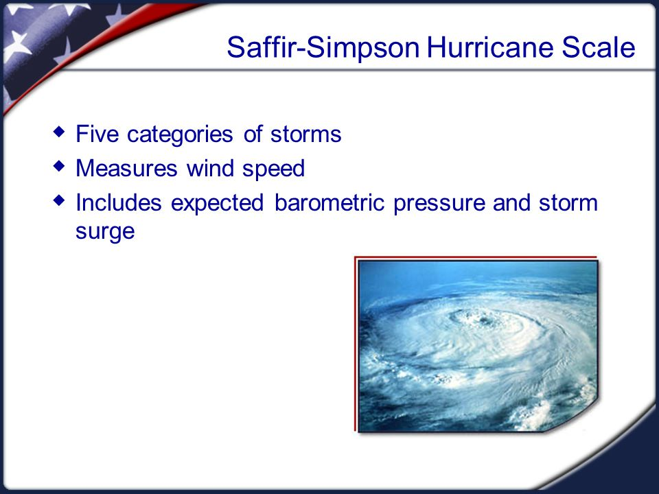 Saffir-Simpson Hurricane Scale  Five categories of storms  Measures wind speed  Includes expected barometric pressure and storm surge
