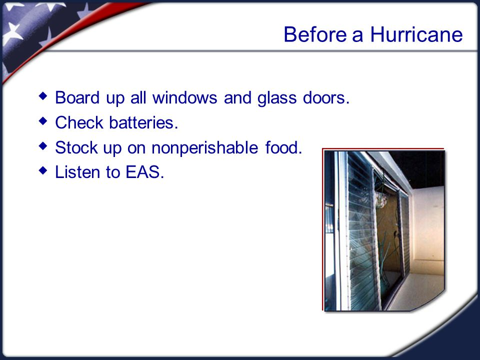 During a Hurricane  If not advised to evacuate, stay indoors.