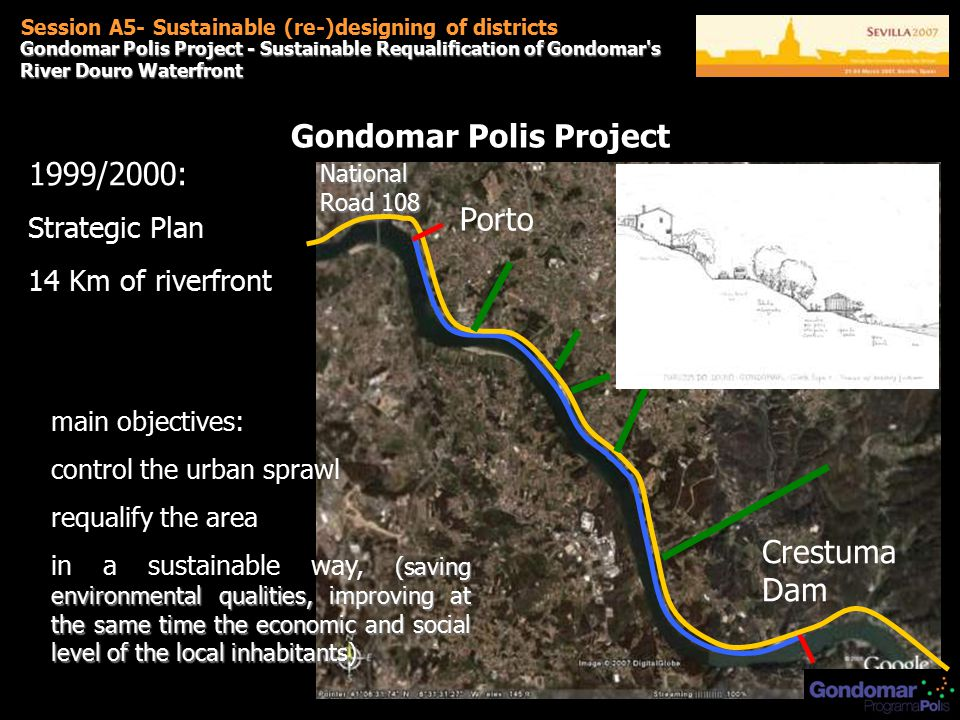 Gondomar Polis Project - Sustainable Requalification of Gondomar s River Douro Waterfront Session A5- Sustainable (re-)designing of districts Gondomar Polis Project 1999/2000: Strategic Plan 14 Km of riverfront - main objectives: control the urban sprawl requalify the area (saving environmental qualities, improving at the same time the economic and social level of the local inhabitants) in a sustainable way, (saving environmental qualities, improving at the same time the economic and social level of the local inhabitants) Porto Crestuma Dam National Road 108