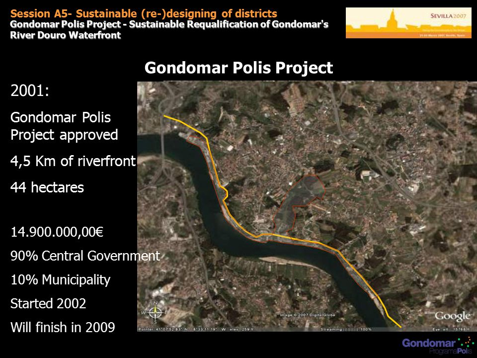 Gondomar Polis Project - Sustainable Requalification of Gondomar s River Douro Waterfront Session A5- Sustainable (re-)designing of districts Gondomar Polis Project 2001: Gondomar Polis Project approved 4,5 Km of riverfront 44 hectares 14.900.000,00€ 90% Central Government 10% Municipality Started 2002 Will finish in 2009