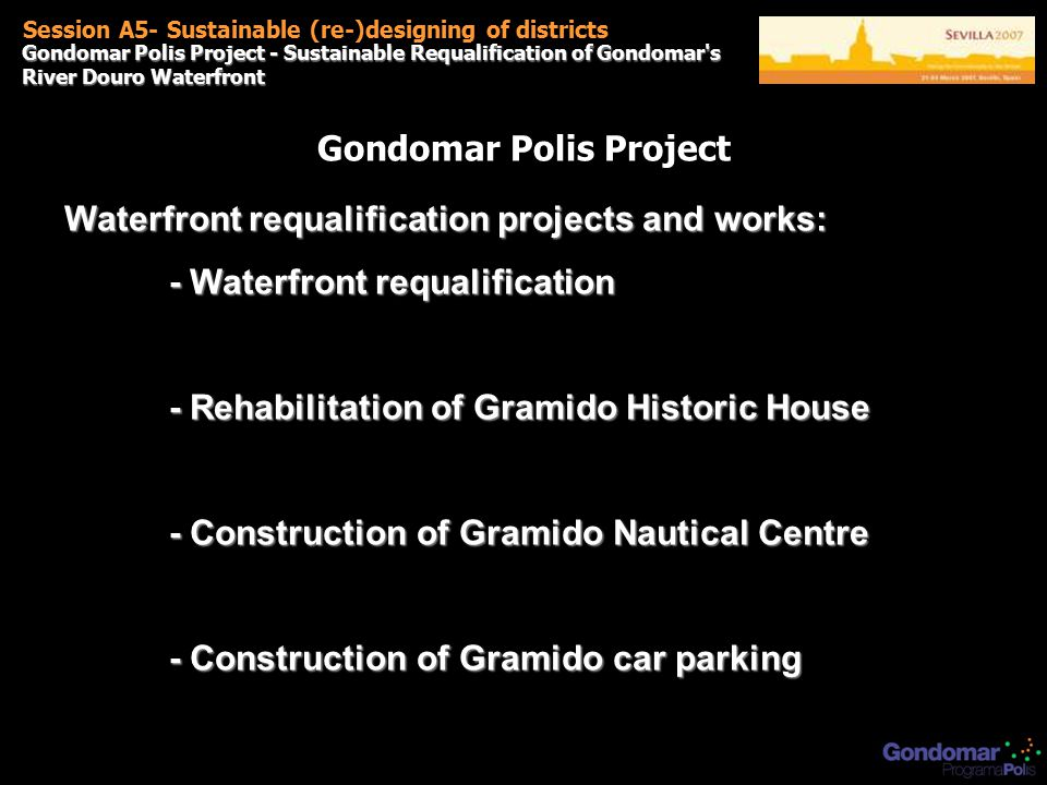 Gondomar Polis Project - Sustainable Requalification of Gondomar s River Douro Waterfront Session A5- Sustainable (re-)designing of districts Gondomar Polis Project Waterfront requalification projects and works: - Waterfront requalification - Rehabilitation of Gramido Historic House - Construction of Gramido Nautical Centre - Construction of Gramido car parking