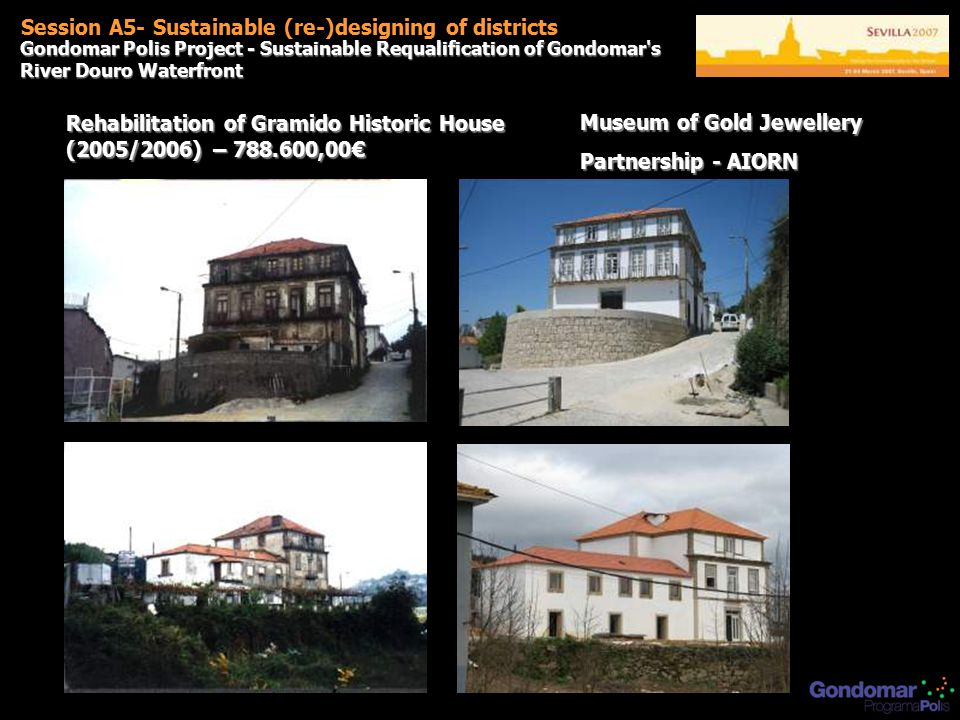 Rehabilitation of Gramido Historic House (2005/2006) – 788.600,00€ Session A5- Sustainable (re-)designing of districts Gondomar Polis Project - Sustainable Requalification of Gondomar s River Douro Waterfront Museum of Gold Jewellery Partnership - AIORN