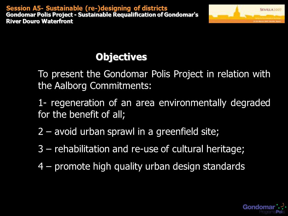 Gondomar Polis Project - Sustainable Requalification of Gondomar s River Douro Waterfront Session A5- Sustainable (re-)designing of districts Objectives To present the Gondomar Polis Project in relation with the Aalborg Commitments: 1- regeneration of an area environmentally degraded for the benefit of all; 2 – avoid urban sprawl in a greenfield site; 3 – rehabilitation and re-use of cultural heritage; 4 – promote high quality urban design standards