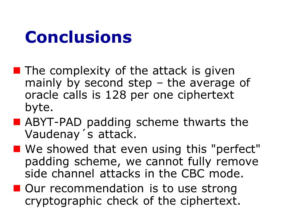 Conclusions The complexity of the attack is given mainly by second step – the average of oracle calls is 128 per one ciphertext byte. ABYT-PAD padding