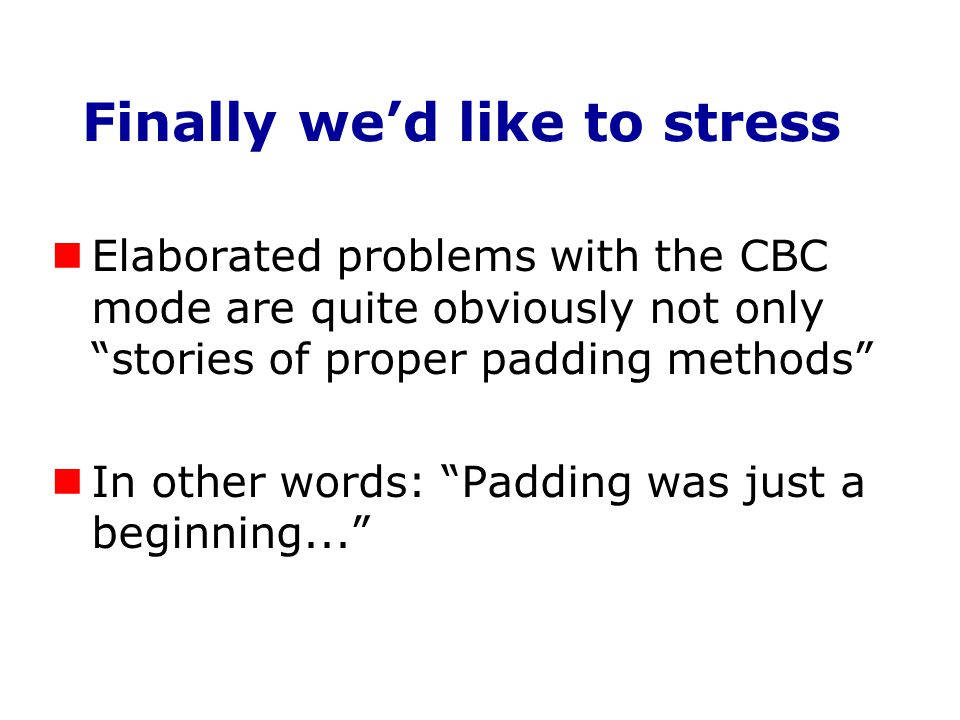 "Finally we'd like to stress Elaborated problems with the CBC mode are quite obviously not only ""stories of proper padding methods"" In other words: ""Pa"