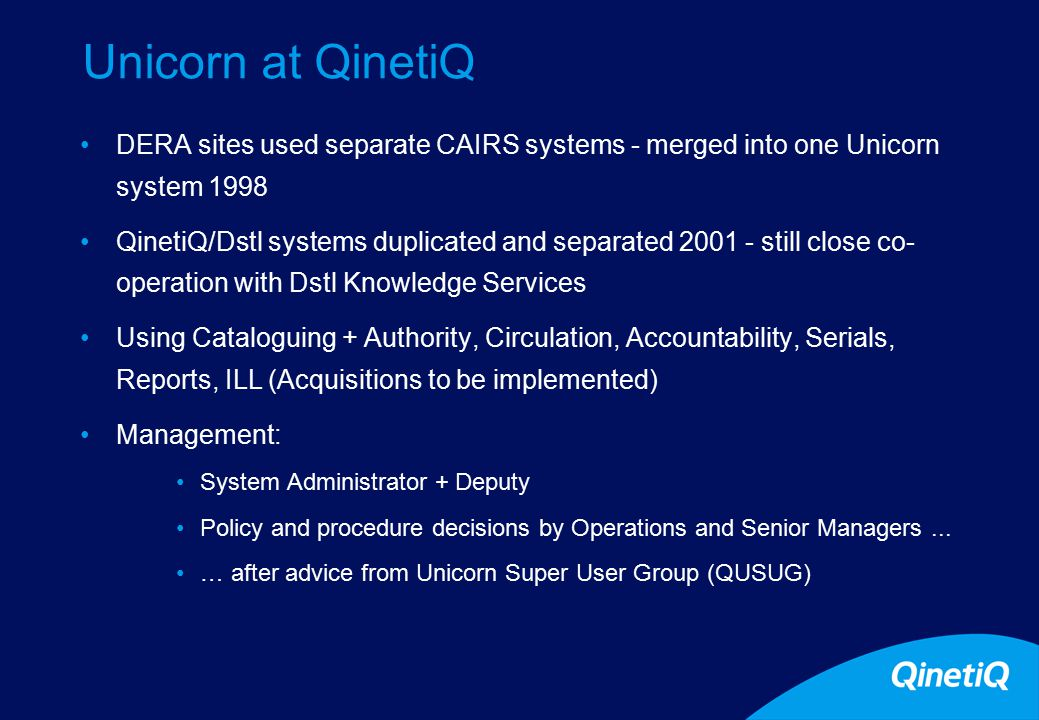 7 Unicorn at QinetiQ DERA sites used separate CAIRS systems - merged into one Unicorn system 1998 QinetiQ/Dstl systems duplicated and separated 2001 - still close co- operation with Dstl Knowledge Services Using Cataloguing + Authority, Circulation, Accountability, Serials, Reports, ILL (Acquisitions to be implemented) Management: System Administrator + Deputy Policy and procedure decisions by Operations and Senior Managers...