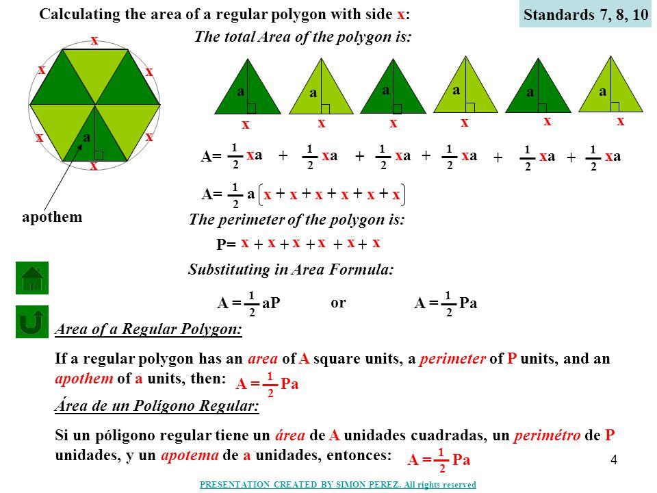 4 Calculating the area of a regular polygon with side x: a x x x x x x a a a a a a A= xaxa 1 2 xaxa 1 2 + xaxa 1 2 + xaxa 1 2 + xaxa 1 2 + xaxa 1 2 + a 1 2 x + x + x + x + x + x P= x x x x + x x + x x + x x + x x + The perimeter of the polygon is: Substituting in Area Formula: A = aP 1 2 or A = Pa 1 2 The total Area of the polygon is: Standards 7, 8, 10 A = Pa 1 2 Area of a Regular Polygon: If a regular polygon has an area of A square units, a perimeter of P units, and an apothem of a units, then: A = Pa 1 2 Área de un Polígono Regular: Si un póligono regular tiene un área de A unidades cuadradas, un perimétro de P unidades, y un apotema de a unidades, entonces: apothem PRESENTATION CREATED BY SIMON PEREZ.