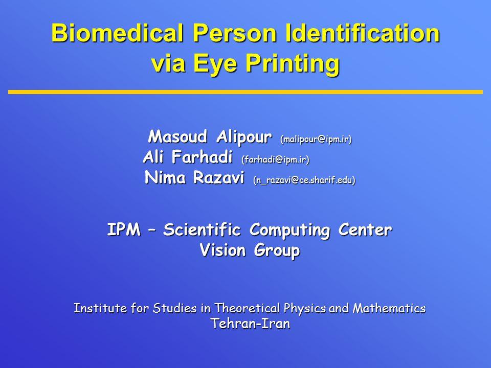 Biomedical Person Identification via Eye Printing Masoud Alipour (malipour@ipm.ir) Ali Farhadi (farhadi@ipm.ir) Ali Farhadi (farhadi@ipm.ir) Nima Razavi (n_razavi@ce.sharif.edu) IPM – Scientific Computing Center Vision Group Institute for Studies in Theoretical Physics and Mathematics Tehran-Iran