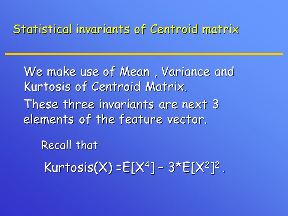 Statistical invariants of Centroid matrix We make use of Mean, Variance and Kurtosis of Centroid Matrix. We make use of Mean, Variance and Kurtosis of