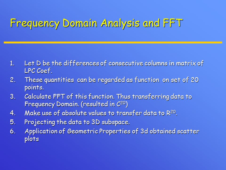 Frequency Domain Analysis and FFT 1.Let D be the differences of consecutive columns in matrix of LPC Coef. 2.These quantities can be regarded as funct