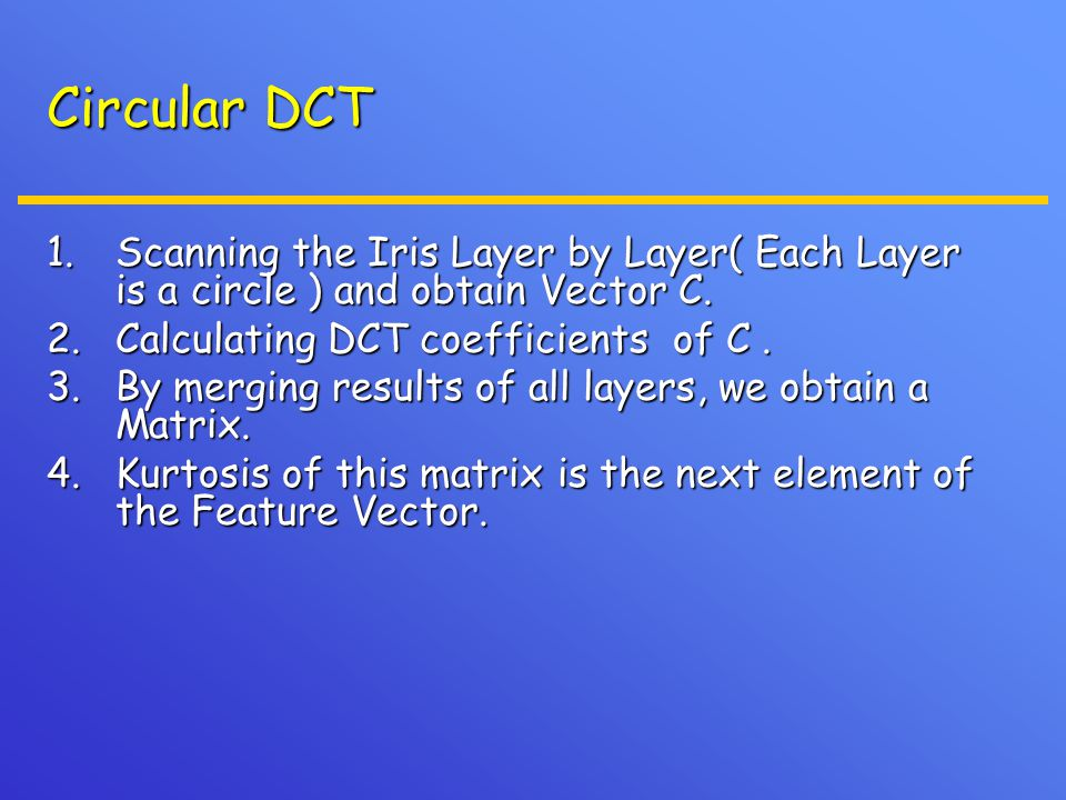 Circular DCT 1.Scanning the Iris Layer by Layer( Each Layer is a circle ) and obtain Vector C. 2.Calculating DCT coefficients of C. 3.By merging resul
