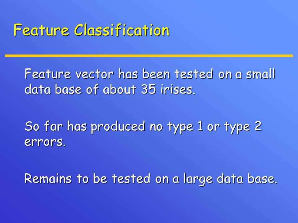 Feature Classification Feature vector has been tested on a small data base of about 35 irises. Feature vector has been tested on a small data base of