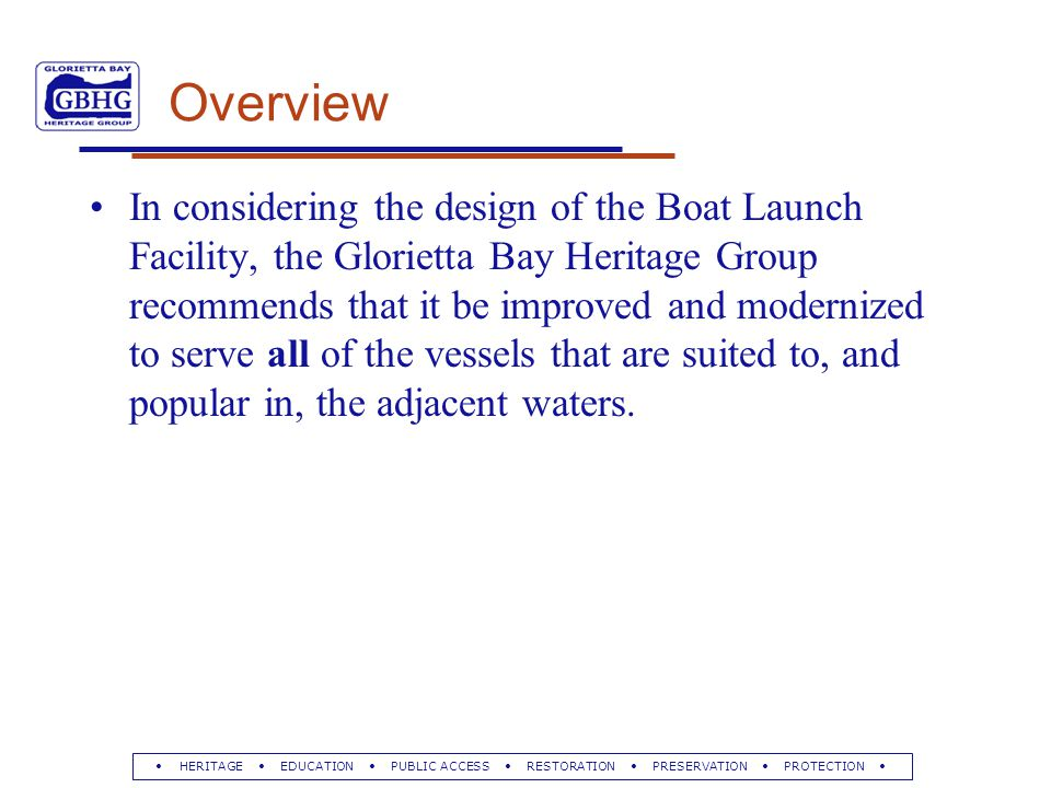 HERITAGE EDUCATION PUBLIC ACCESS RESTORATION PRESERVATION PROTECTION Overview In considering the design of the Boat Launch Facility, the Glorietta Bay Heritage Group recommends that it be improved and modernized to serve all of the vessels that are suited to, and popular in, the adjacent waters.