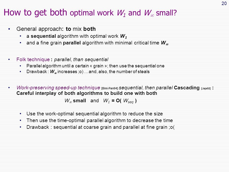 20 General approach: to mix both a sequential algorithm with optimal work W 1 and a fine grain parallel algorithm with minimal critical time W  Folk technique : parallel, than sequential Parallel algorithm until a certain « grain »; then use the sequential one Drawback : W  increases ;o) …and, also, the number of steals Work-preserving speed-up technique [Bini-Pan94] sequential, then parallel Cascading [Jaja92] : Careful interplay of both algorithms to build one with both W  small and W 1 = O( W seq ) Use the work-optimal sequential algorithm to reduce the size Then use the time-optimal parallel algorithm to decrease the time Drawback : sequential at coarse grain and parallel at fine grain ;o( How to get both optimal work W 1 and W  small?
