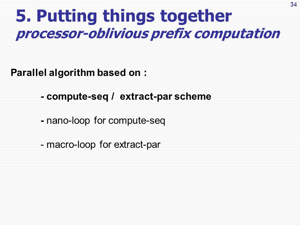 34 Parallel algorithm based on : - compute-seq / extract-par scheme - nano-loop for compute-seq - macro-loop for extract-par 5.