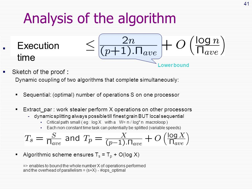 41 Analysis of the algorithm   Sketch of the proof : Dynamic coupling of two algorithms that complete simultaneously:  Sequential: (optimal) number of operations S on one processor  Extract_par : work stealer perform X operations on other processors -dynamic splitting always possible till finest grain BUT local sequential Critical path small ( eg : log X with a W= n / log* n macroloop ) Each non constant time task can potentially be splitted (variable speeds)  Algorithmic scheme ensures T s = T p + O(log X) => enables to bound the whole number X of operations performed and the overhead of parallelism = (s+X) - #ops_optimal Lower bound Execution time