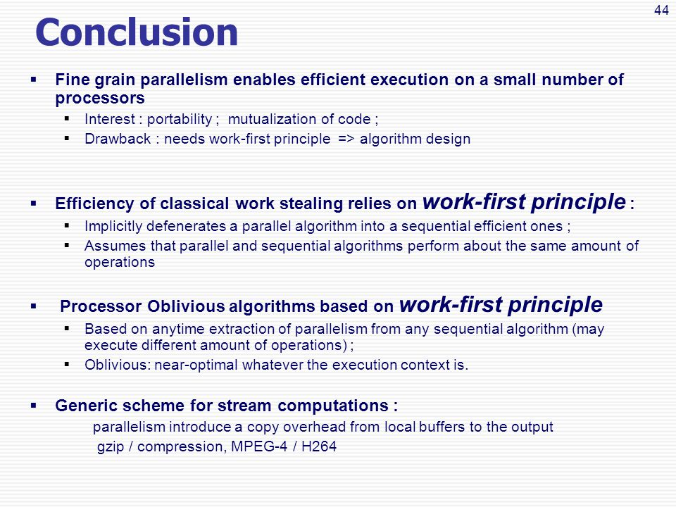 44 Conclusion  Fine grain parallelism enables efficient execution on a small number of processors  Interest : portability ; mutualization of code ;  Drawback : needs work-first principle => algorithm design  Efficiency of classical work stealing relies on work-first principle :  Implicitly defenerates a parallel algorithm into a sequential efficient ones ;  Assumes that parallel and sequential algorithms perform about the same amount of operations  Processor Oblivious algorithms based on work-first principle  Based on anytime extraction of parallelism from any sequential algorithm (may execute different amount of operations) ;  Oblivious: near-optimal whatever the execution context is.