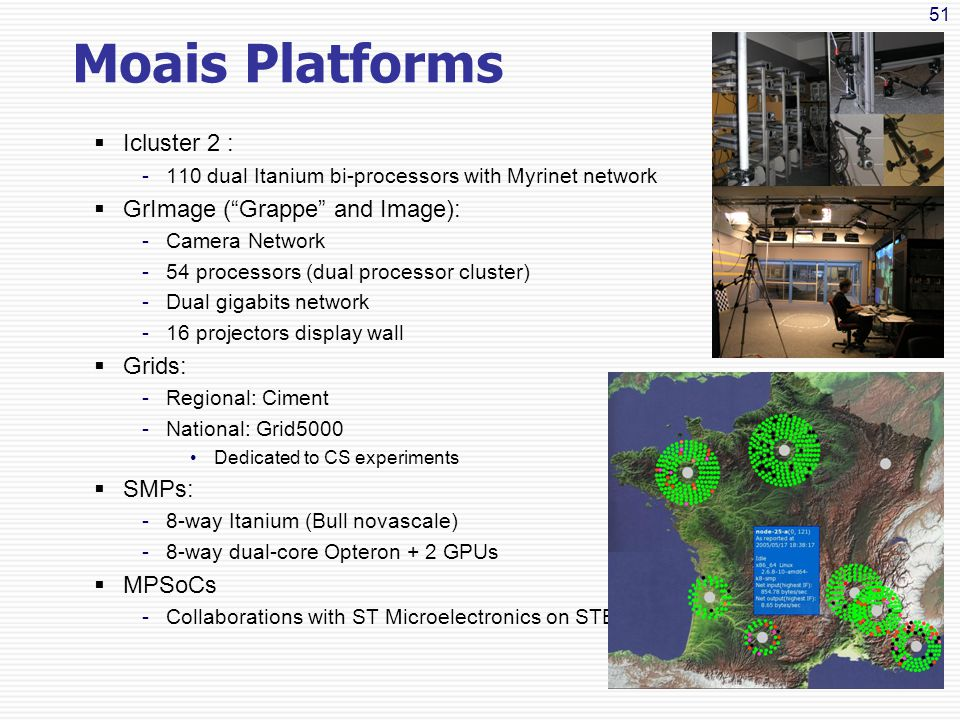 51 Moais Platforms  Icluster 2 : -110 dual Itanium bi-processors with Myrinet network  GrImage ( Grappe and Image): -Camera Network -54 processors (dual processor cluster) -Dual gigabits network -16 projectors display wall  Grids: -Regional: Ciment -National: Grid5000 Dedicated to CS experiments  SMPs: -8-way Itanium (Bull novascale) -8-way dual-core Opteron + 2 GPUs  MPSoCs -Collaborations with ST Microelectronics on STB7100