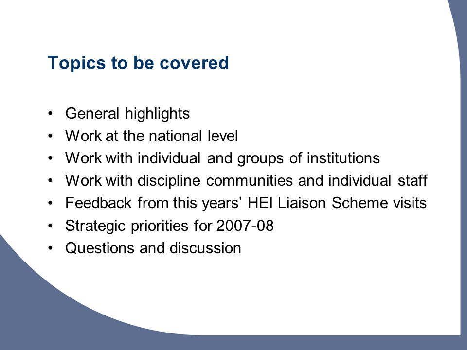 Topics to be covered General highlights Work at the national level Work with individual and groups of institutions Work with discipline communities and individual staff Feedback from this years' HEI Liaison Scheme visits Strategic priorities for 2007-08 Questions and discussion