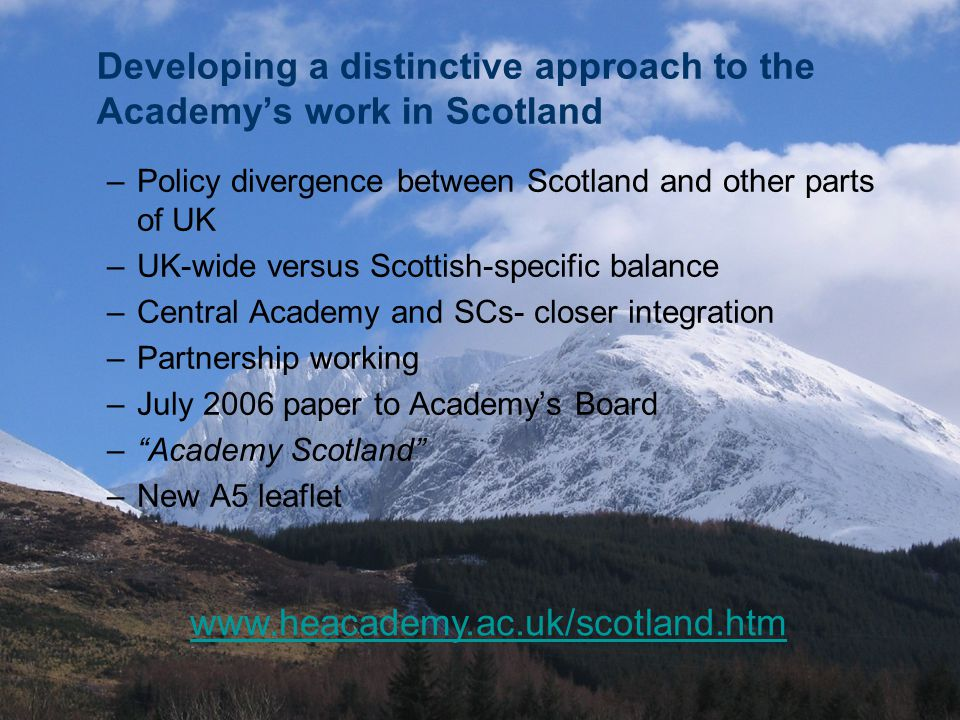 Developing a distinctive approach to the Academy's work in Scotland –Policy divergence between Scotland and other parts of UK –UK-wide versus Scottish-specific balance –Central Academy and SCs- closer integration –Partnership working –July 2006 paper to Academy's Board – Academy Scotland –New A5 leaflet www.heacademy.ac.uk/scotland.htm