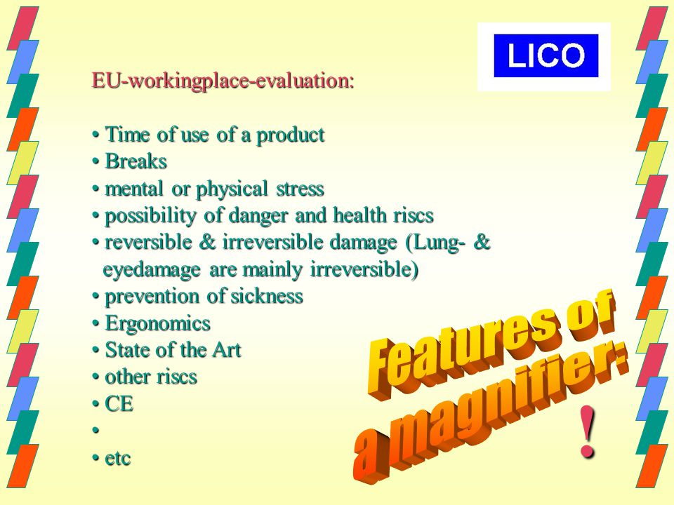 EU-workingplace-evaluation: Time of use of a product Time of use of a product Breaks Breaks mental or physical stress mental or physical stress possibility of danger and health riscs possibility of danger and health riscs reversible & irreversible damage (Lung- & reversible & irreversible damage (Lung- & eyedamage are mainly irreversible) eyedamage are mainly irreversible) prevention of sickness prevention of sickness Ergonomics Ergonomics State of the Art State of the Art other riscs other riscs CE CE etc etc !