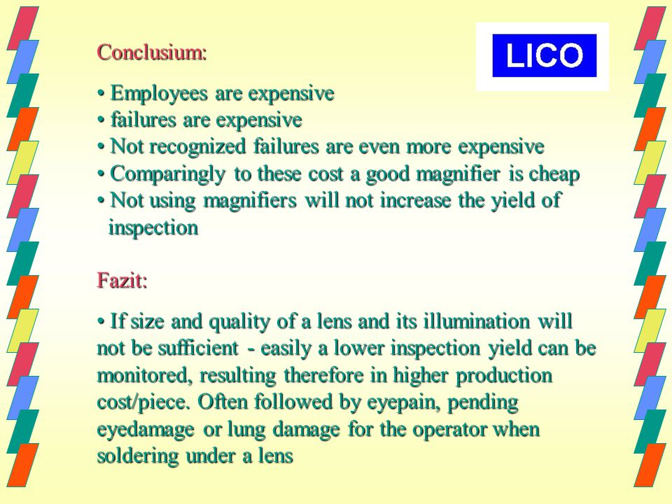 Conclusium: Employees are expensive Employees are expensive failures are expensive failures are expensive Not recognized failures are even more expensive Not recognized failures are even more expensive Comparingly to these cost a good magnifier is cheap Comparingly to these cost a good magnifier is cheap Not using magnifiers will not increase the yield of Not using magnifiers will not increase the yield of inspection inspectionFazit: If size and quality of a lens and its illumination will not be sufficient - easily a lower inspection yield can be monitored, resulting therefore in higher production cost/piece.