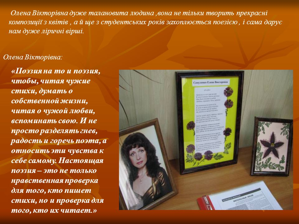 Олена Вікторівна дуже талановита людина,вона не тільки творить прекрасні композиції з квітів, а й ще з студентських років захоплюється поезією, і сама дарує нам дуже ліричні вірші.