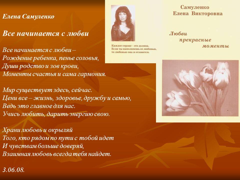 Елена Самуленко Все начинается с любви Все начинается с любви – Рождение ребенка, пенье соловья, Души родство и зов крови, Моменты счастья и сама гармония.
