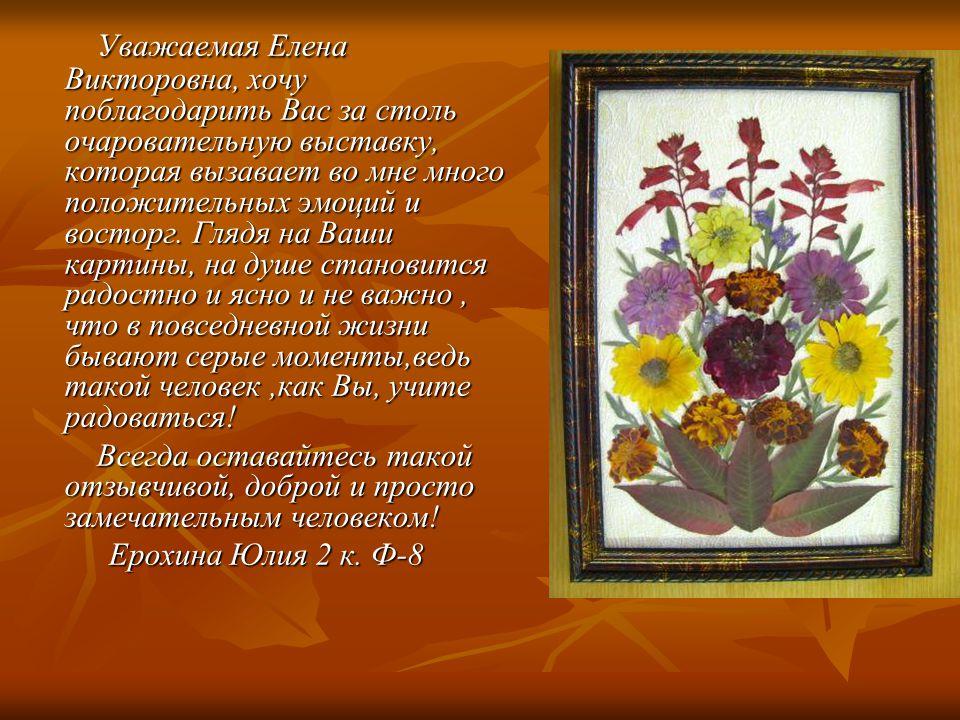 Уважаемая Елена Викторовна, хочу поблагодарить Вас за столь очаровательную выставку, которая вызавает во мне много положительных эмоций и восторг.