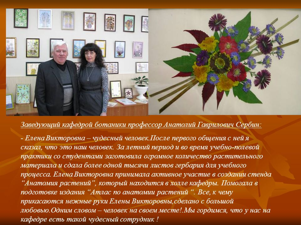 Заведующий кафедрой ботаники профессор Анатолий Гаврилович Сербин: - Елена Викторовна – чудесный человек.После первого общения с ней я сказал, что это наш человек.