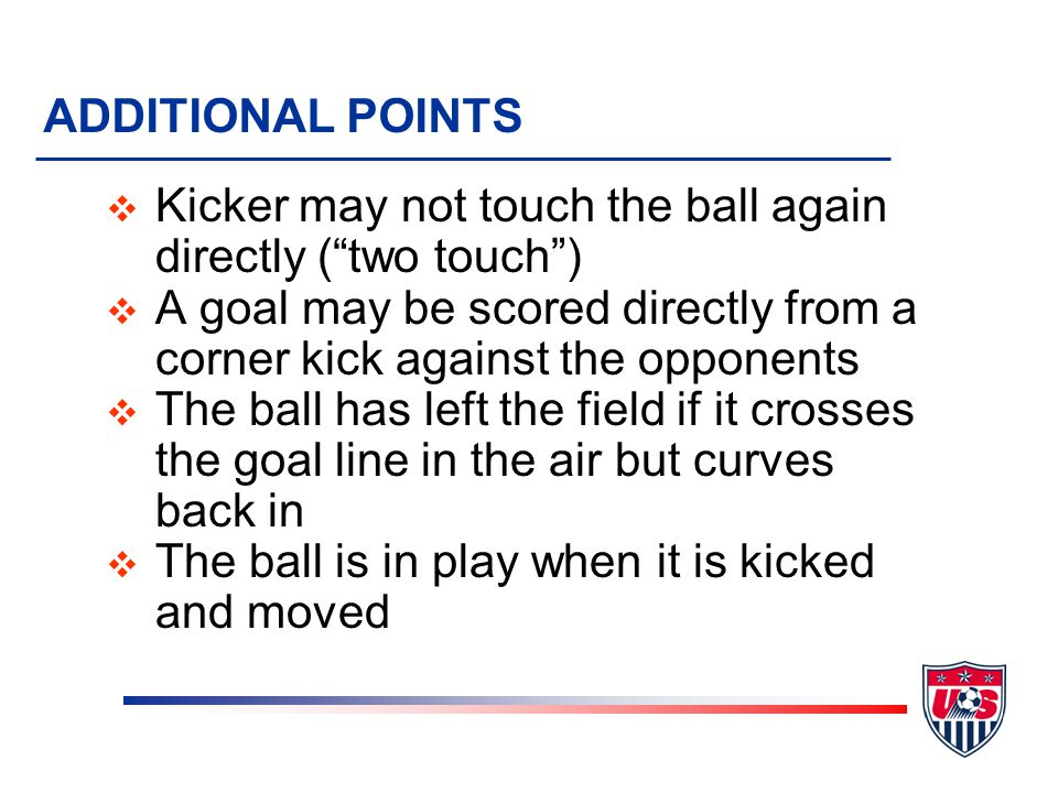 ADDITIONAL POINTS v Kicker may not touch the ball again directly ( two touch ) v A goal may be scored directly from a corner kick against the opponents v The ball has left the field if it crosses the goal line in the air but curves back in v The ball is in play when it is kicked and moved