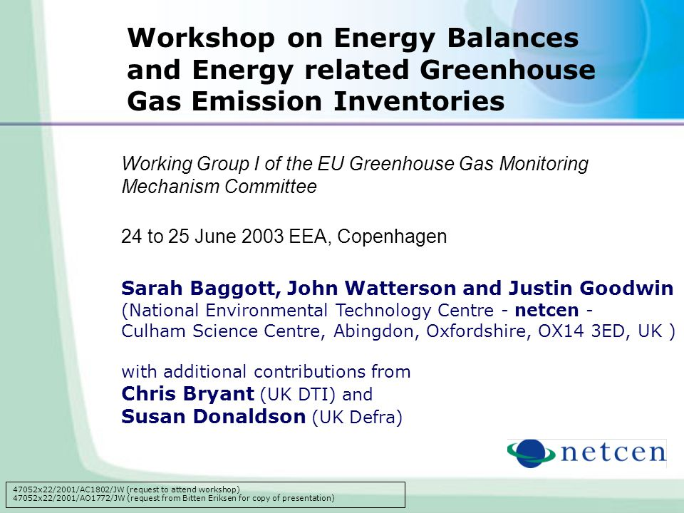 Working Group I of the EU Greenhouse Gas Monitoring Mechanism Committee 24 to 25 June 2003 EEA, Copenhagen Sarah Baggott, John Watterson and Justin Goodwin (National Environmental Technology Centre - netcen - Culham Science Centre, Abingdon, Oxfordshire, OX14 3ED, UK ) with additional contributions from Chris Bryant (UK DTI) and Susan Donaldson (UK Defra) Workshop on Energy Balances and Energy related Greenhouse Gas Emission Inventories 47052x22/2001/AC1802/JW (request to attend workshop) 47052x22/2001/AO1772/JW (request from Bitten Eriksen for copy of presentation)